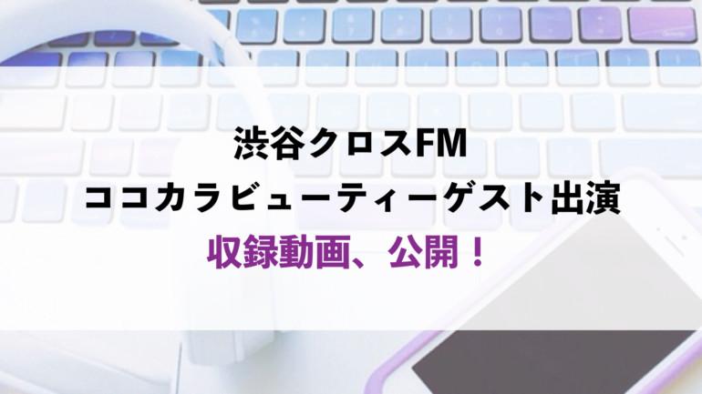 ラジオ出演動画ー渋谷クロスFM・ココカラビューティー