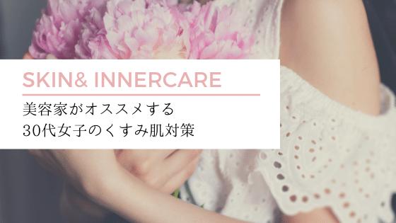美容家オススメ!30代女子のくすみ肌対策【スキンケア・インナーケア】